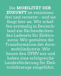 Grafik: Die Mobilität der Zukunft ist emissionsfrei und vernetzt – und sie fängt hier an. Wir schaffen erstmalig in Deutschland ein flächendeckendes Ladenetz für Elektroautos. Wir gestalten die Transformation der Automobilindustrie. Wir bauen den ÖPNV aus und haben eine erfolgreiche Landesförderung für Elektrofahrzeuge eingeführt.